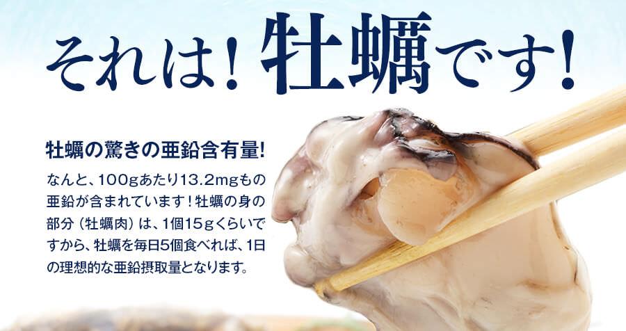 それは、牡蠣です!牡蠣の身の部分(牡蠣肉)は1個15gくらいですから牡蠣を毎日5個食べれば、1日の理想的な亜鉛摂取量となります。