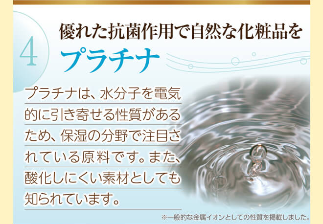 4.プラチナ。れた抗菌作用で自然な化粧品を 保湿の分野で注目されている原料です。
