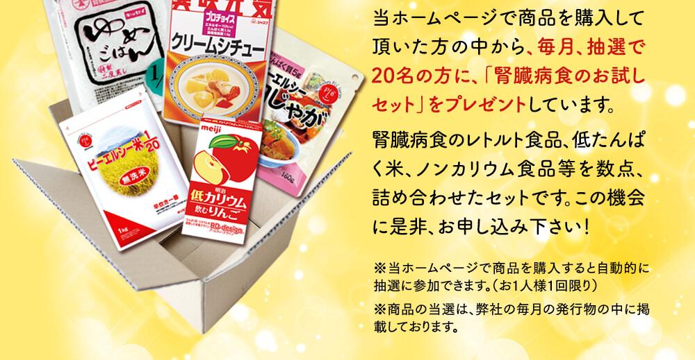 当ホームページで商品を購入していただいた方の中から、毎月抽選で20名の方に「腎臓病食のお試しセット」をプレゼントしています。