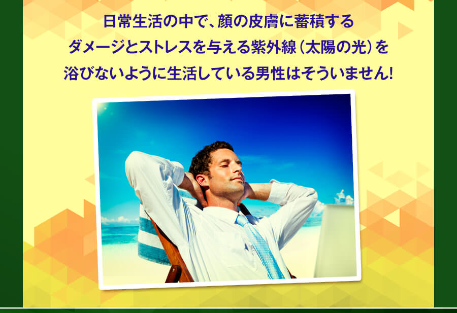 日常生活で顔の皮膚に蓄積するダメージとストレスを与える紫外線を浴びないように生活する男性はいません。