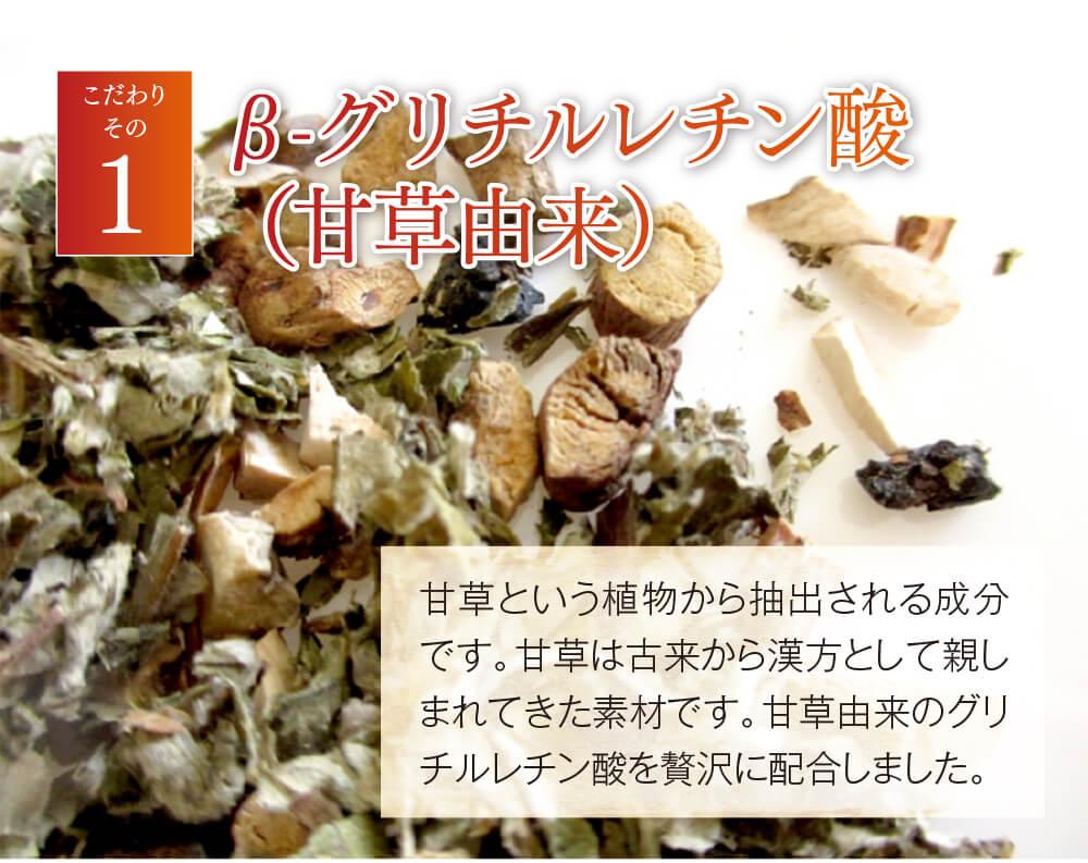 こだわりその1 β-グリチルレチン酸(甘草由来) 甘草という植物から抽出される成分です。甘草は古来から漢方として親しまれてきた素材です。甘草由来のグリチルレチン酸を贅沢に配合しました。