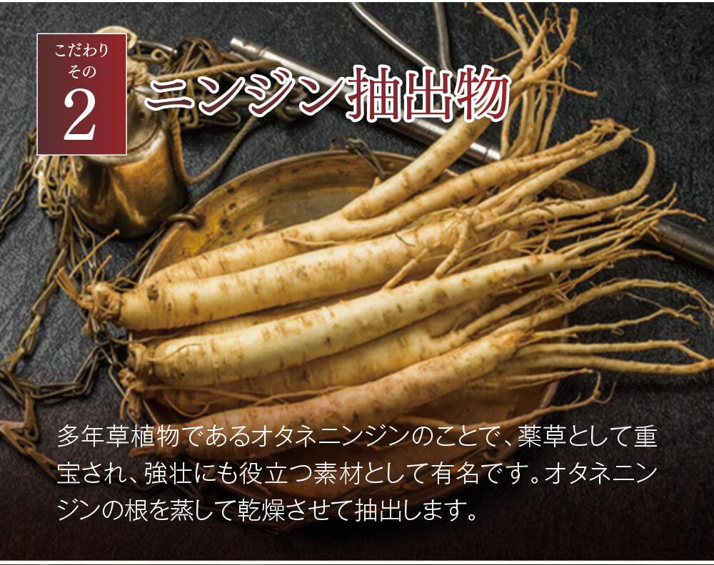 こだわりその2 ニンジン抽出物 多年草植物であるオタネニンジンのことで、薬草として重宝され、強壮にも役立つ素材として有名です。オタネニンジンの根を蒸して乾燥させて抽出します。
