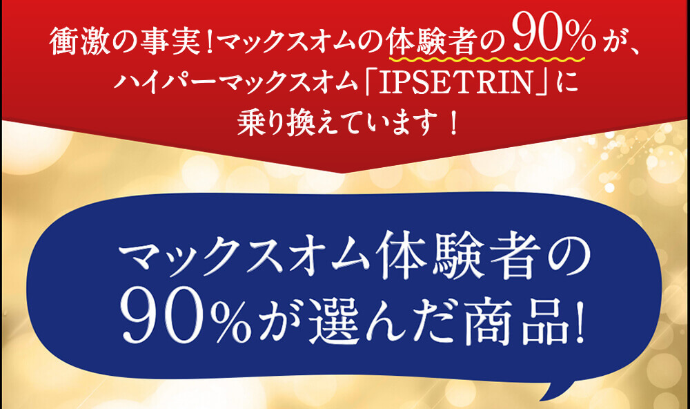 マックスオムの体験者の90%がハイパーマックスオム『イプシトリン』に乗り換えています!