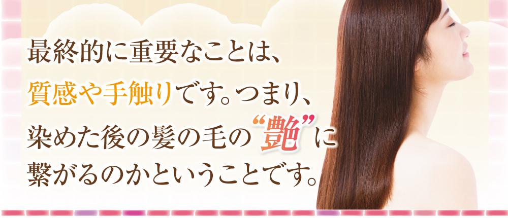 最終的に重要なことは質感や手触りです。つまり、染めた後の髪の毛の艶につながるかどうかです。