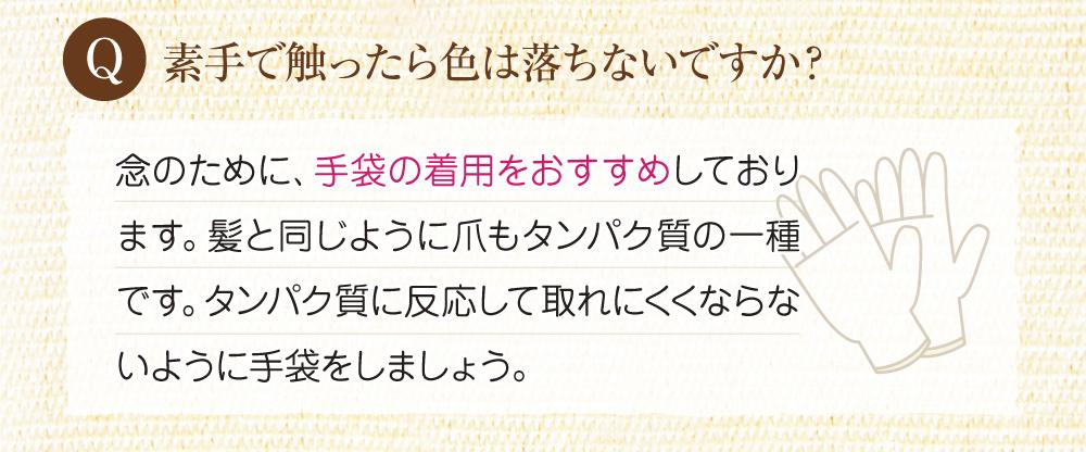 Q:素手で触ったら色は落ちないですか?A:念のために、手袋の着用をお勧めしております。爪などたんぱく質に反応して取れにくくならないよう手袋をしましょう。