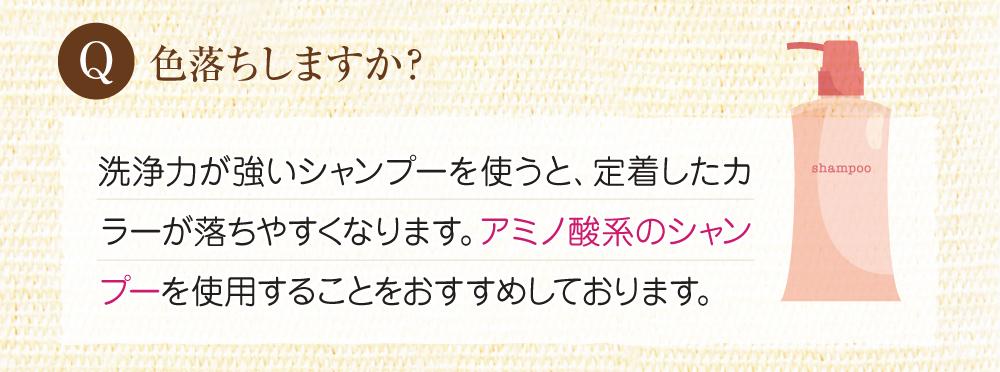 Q:色落ちはしますか?A:洗浄力が強いシャンプ―ですと定着したカラーが落ちやすくなります。ですので、アミノ酸シャンプーを使用することをお勧めします。