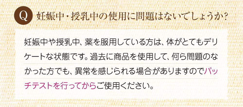 Q:妊娠中・授乳中の使用に問題はないでしょうか?A:妊娠中や授乳中の方は体がとてもデリケートな状態にあるため、以前使用して問題が無くても、異常が感じられる場合もありますので、パッチテストを行ってから使用してください。