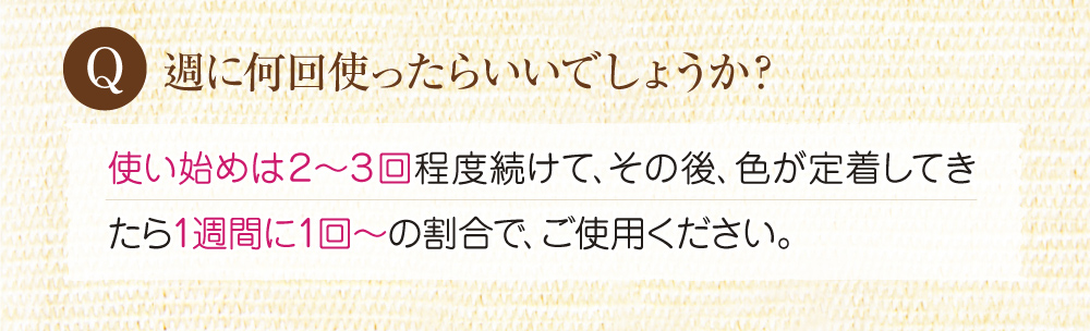 Q:週に何回使ったらいいでしょうか?A:使い始めは2~3回程度続けて、その後色が定着してきたら週に1回の割合でご使用下さい。