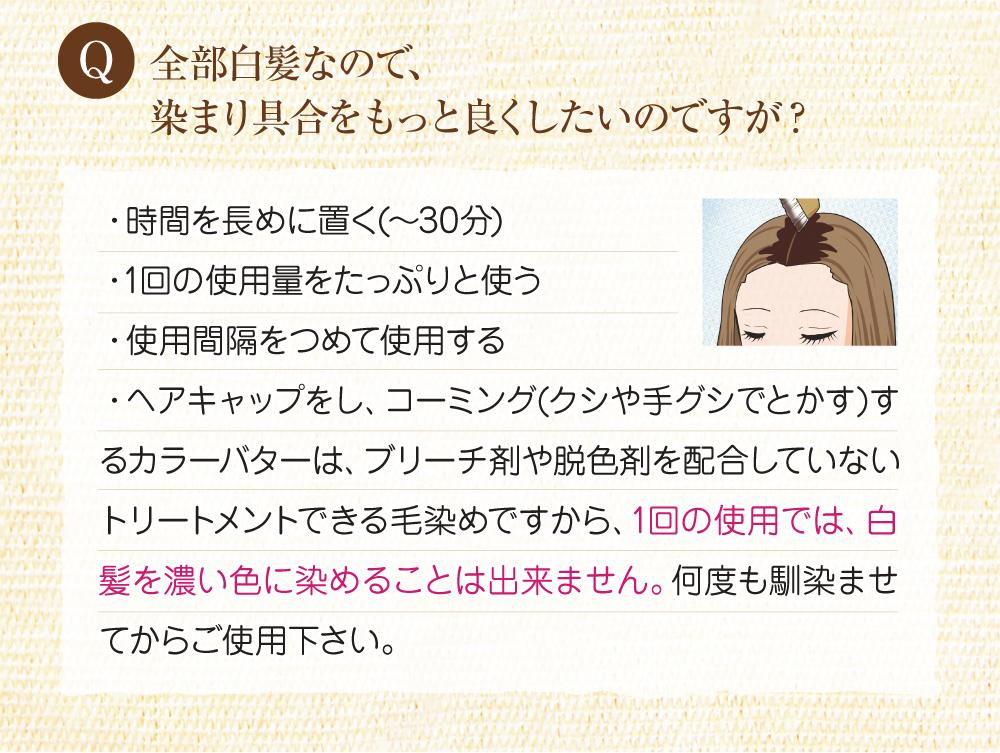 Q:全体が白髪なので、染まり具合をもっと良くしたいのですが?A:時間を長めに置く(~30分)、1回の使用量をたっぷり使う、使用間隔をつめて使用すると染まり具合も増します。